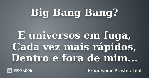 Big Bang Bang? E universos em fuga, Cada vez mais rápidos, Dentro e fora de mim...... Frase de Francismar Prestes Leal.