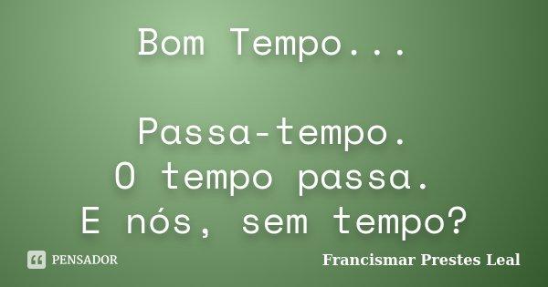 Bom Tempo... Passa-tempo. O tempo passa. E nós, sem tempo?... Frase de Francismar Prestes Leal.