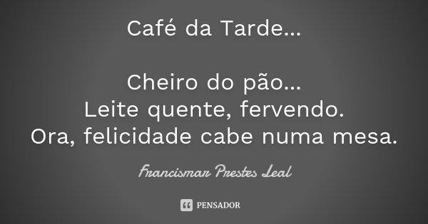 Café da Tarde... Cheiro do pão... Leite quente, fervendo. Ora, felicidade cabe numa mesa.... Frase de Francismar Prestes Leal.