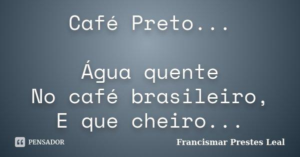 Café Preto... Água quente No café brasileiro, E que cheiro...... Frase de Francismar Prestes Leal.