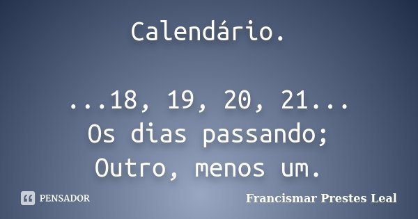 Calendário. ...18, 19, 20, 21... Os dias passando; Outro, menos um.... Frase de Francismar Prestes Leal.