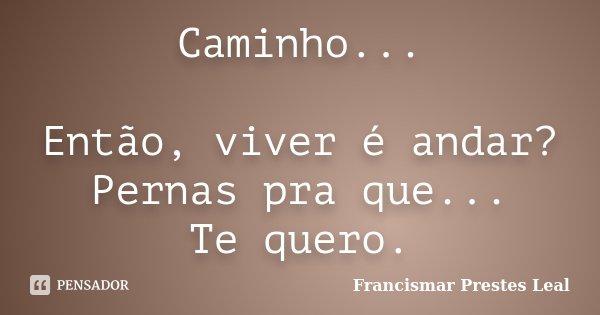 Caminho... Então, viver é andar? Pernas pra que... Te quero.... Frase de Francismar Prestes Leal.