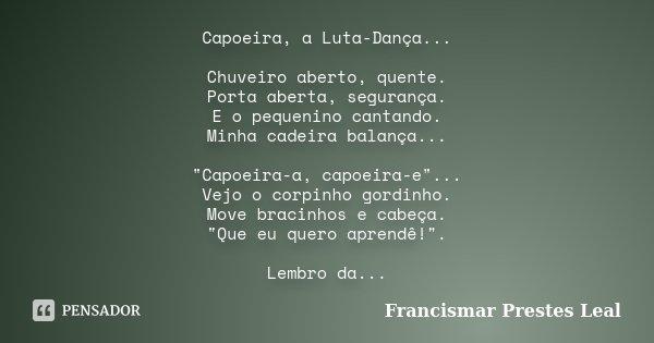 "Capoeira, a Luta-Dança... Chuveiro aberto, quente. Porta aberta, segurança. E o pequenino cantando. Minha cadeira balança... ""Capoeira-a, capoeira-e"".... Frase de Francismar Prestes Leal."