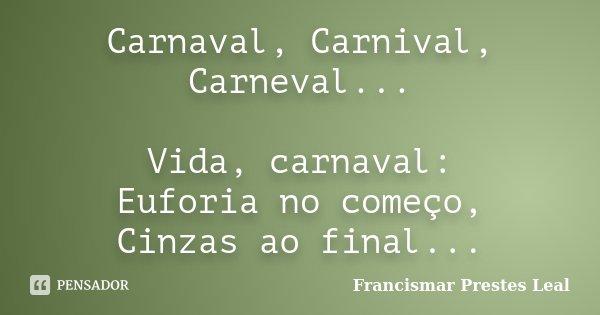 Carnaval, Carnival, Carneval... Vida, carnaval: Euforia no começo, Cinzas ao final...... Frase de Francismar Prestes Leal.