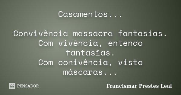 Casamentos... Convivência massacra fantasias. Com vivência, entendo fantasias. Com conivência, visto máscaras...... Frase de Francismar Prestes Leal.