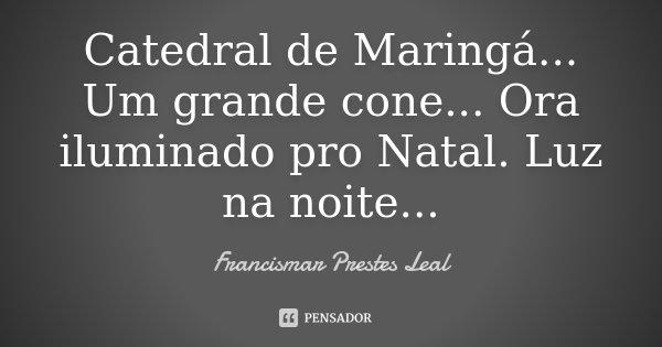 Catedral de Maringá... Um grande cone... Ora iluminado pro Natal. Luz na noite...... Frase de Francismar Prestes Leal.