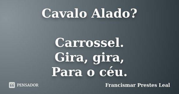 Cavalo Alado? Carrossel. Gira, gira, Para o céu.... Frase de Francismar Prestes Leal.