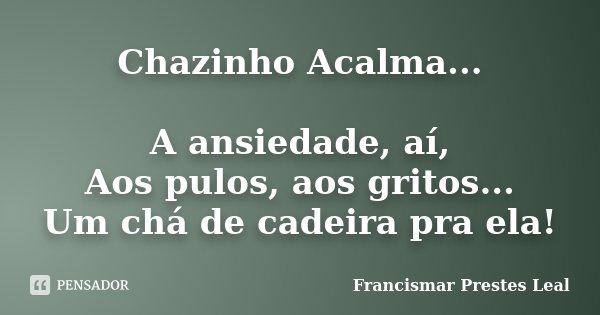 Chazinho Acalma... A ansiedade, aí, Aos pulos, aos gritos... Um chá de cadeira pra ela!... Frase de Francismar Prestes Leal.