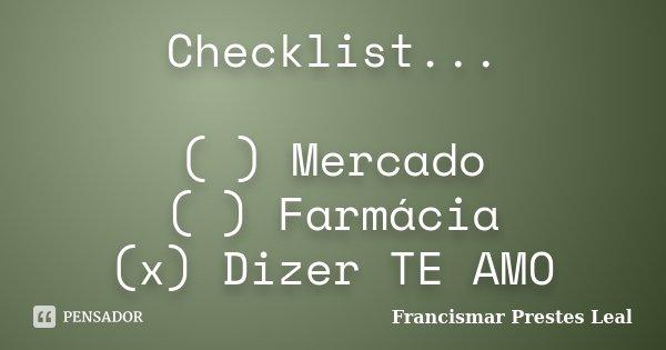 Checklist... ( ) Mercado ( ) Farmácia (x) Dizer TE AMO... Frase de Francismar Prestes Leal.