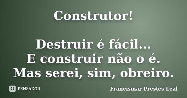 Construtor! Destruir é fácil... E construir não o é. Mas serei, sim, obreiro.... Frase de Francismar Prestes Leal.