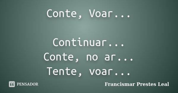 Conte, Voar... Continuar... Conte, no ar... Tente, voar...... Frase de Francismar Prestes Leal.