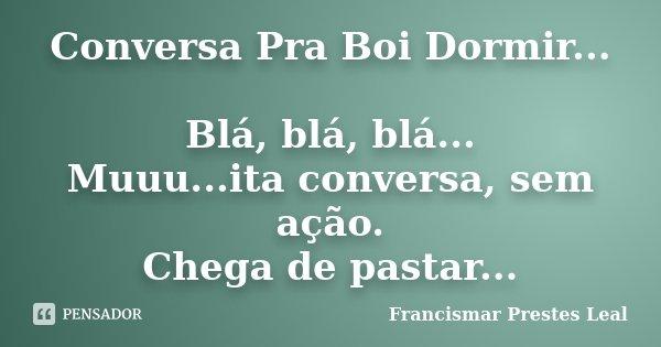 Conversa Pra Boi Dormir... Blá, blá, blá... Muuu...ita conversa, sem ação. Chega de pastar...... Frase de Francismar Prestes Leal.