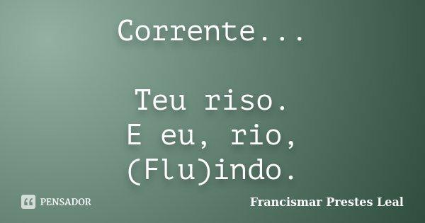 Corrente... Teu riso. E eu, rio, (Flu)indo.... Frase de Francismar Prestes Leal.