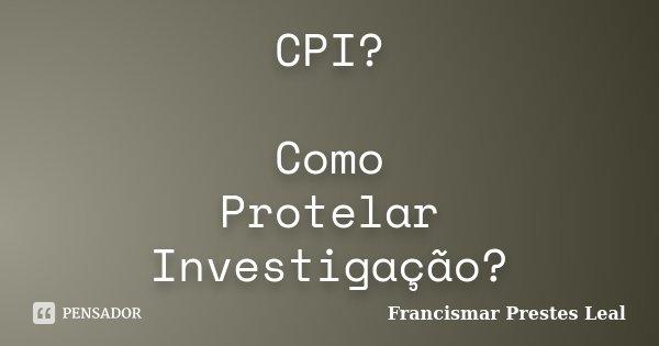 CPI? Como Protelar Investigação?... Frase de Francismar Prestes Leal.