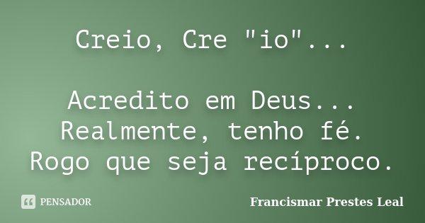 """Creio, Cre """"io""""... Acredito em Deus... Realmente, tenho fé. Rogo que seja recíproco.... Frase de Francismar Prestes Leal."""