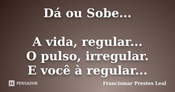 Dá ou Sobe... A vida, regular... O pulso, irregular. E você à regular...... Frase de Francismar Prestes Leal.