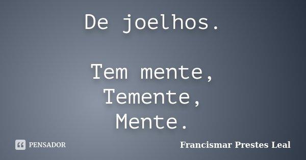 De joelhos. Tem mente, Temente, Mente.... Frase de Francismar Prestes Leal.