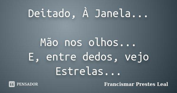 Deitado, À Janela... Mão nos olhos... E, entre dedos, vejo Estrelas...... Frase de Francismar Prestes Leal.