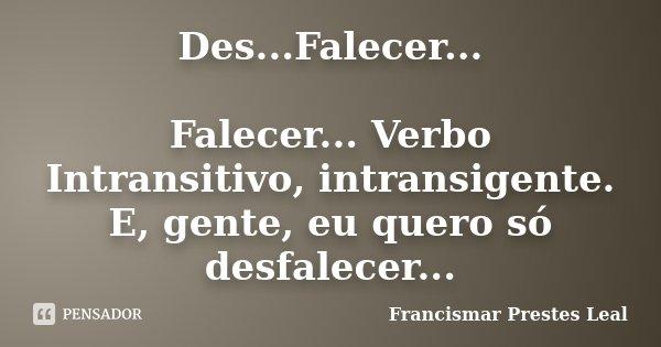 Des...Falecer... Falecer... Verbo Intransitivo, intransigente. E, gente, eu quero só desfalecer...... Frase de Francismar Prestes Leal.