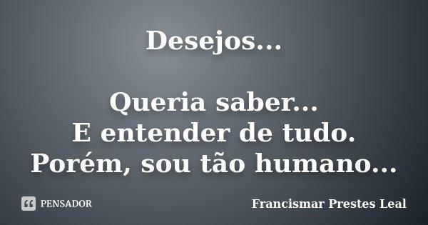 Desejos... Queria saber... E entender de tudo. Porém, sou tão humano...... Frase de Francismar Prestes Leal.