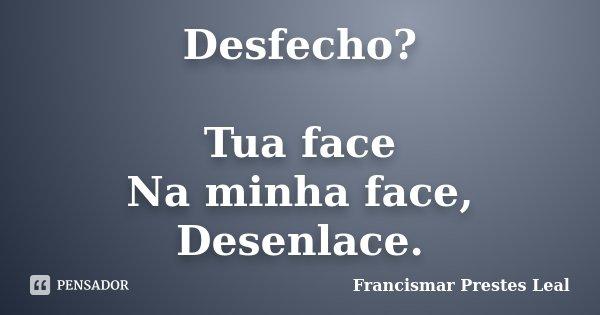 Desfecho? Tua face Na minha face, Desenlace.... Frase de Francismar Prestes Leal.