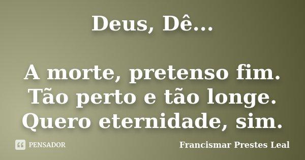 Deus, Dê... A morte, pretenso fim. Tão perto e tão longe. Quero eternidade, sim.... Frase de Francismar Prestes Leal.