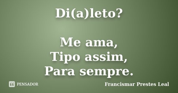 Di(a)leto? Me ama, Tipo assim, Para sempre.... Frase de Francismar Prestes Leal.