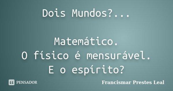 Dois Mundos?... Matemático. O físico é mensurável. E o espírito?... Frase de Francismar Prestes Leal.