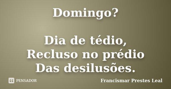 Domingo? Dia de tédio, Recluso no prédio Das desilusões.... Frase de Francismar Prestes Leal.