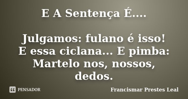 E A Sentença É.... Julgamos: fulano é isso! E essa ciclana... E pimba: Martelo nos, nossos, dedos.... Frase de Francismar Prestes Leal.