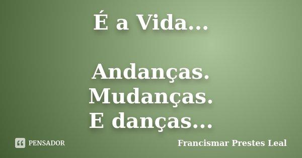 É a Vida... Andanças. Mudanças. E danças...... Frase de Francismar Prestes Leal.