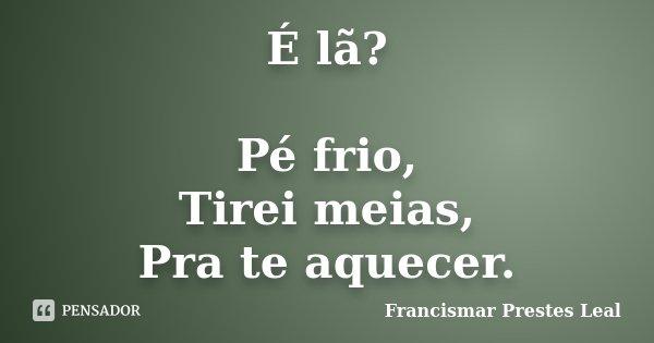É lã? Pé frio, Tirei meias, Pra te aquecer.... Frase de Francismar Prestes Leal.