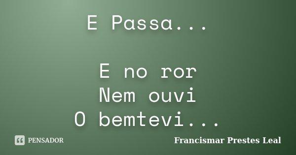 E Passa... E no ror Nem ouvi O bemtevi...... Frase de Francismar Prestes Leal.