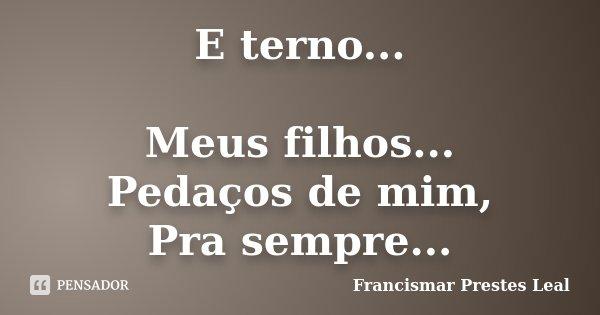 E terno... Meus filhos... Pedaços de mim, Pra sempre...... Frase de Francismar Prestes Leal.