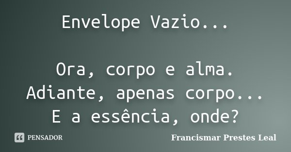 Envelope Vazio... Ora, corpo e alma. Adiante, apenas corpo... E a essência, onde?... Frase de Francismar Prestes Leal.