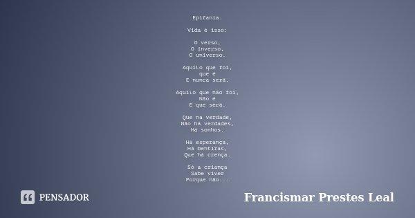 Epifania. Vida é isso: O verso, O inverso, O universo. Aquilo que foi, que é E nunca será. Aquilo que não foi, Não é E que será. Que na verdade, Não há verdades... Frase de Francismar Prestes Leal.