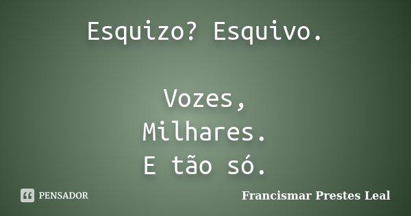 Esquizo? Esquivo. Vozes, Milhares. E tão só.... Frase de Francismar Prestes Leal.