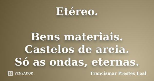 Etéreo. Bens materiais. Castelos de areia. Só as ondas, eternas.... Frase de Francismar Prestes Leal.