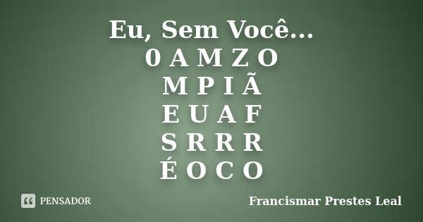 Eu, Sem Você... 0 A M Z O M P I Ã E U A F S R R R É O C O... Frase de Francismar Prestes Leal.