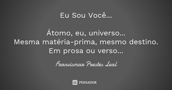 Eu Sou Você... Átomo, eu, universo... Mesma matéria-prima, mesmo destino. Em prosa ou verso...... Frase de Francismar Prestes Leal.