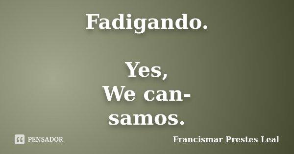 Fadigando. Yes, We can- samos.... Frase de Francismar Prestes Leal.