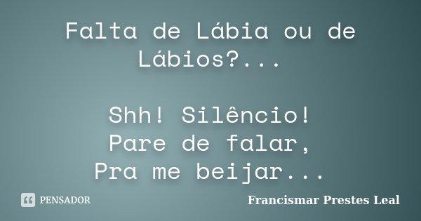 Falta de Lábia ou de Lábios?... Shh! Silêncio! Pare de falar, Pra me beijar...... Frase de Francismar Prestes Leal.