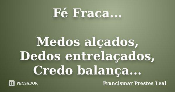 Fé Fraca... Medos alçados, Dedos entrelaçados, Credo balança...... Frase de Francismar Prestes Leal.