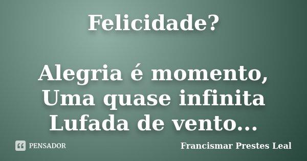 Felicidade? Alegria é momento, Uma quase infinita Lufada de vento...... Frase de Francismar Prestes Leal.