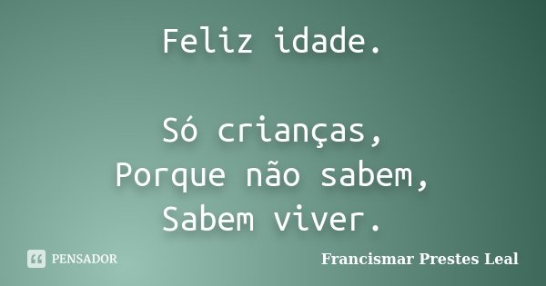 Feliz idade. Só crianças, Porque não sabem, Sabem viver.... Frase de Francismar Prestes Leal.