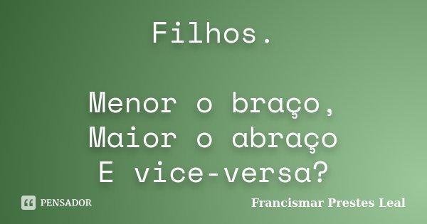 Filhos. Menor o braço, Maior o abraço E vice-versa?... Frase de Francismar Prestes Leal.