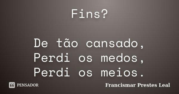 Fins? De tão cansado, Perdi os medos, Perdi os meios.... Frase de Francismar Prestes Leal.