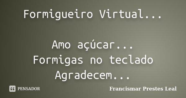 Formigueiro Virtual... Amo açúcar... Formigas no teclado Agradecem...... Frase de Francismar Prestes Leal.