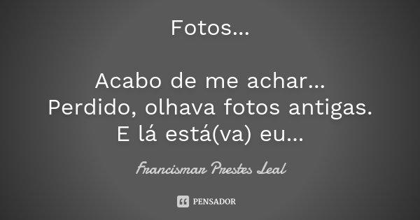 Fotos... Acabo de me achar... Perdido, olhava fotos antigas. E lá está(va) eu...... Frase de Francismar Prestes Leal.