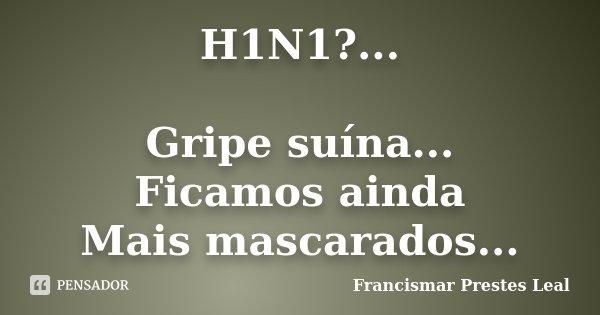 H1N1?... Gripe suína... Ficamos ainda Mais mascarados...... Frase de Francismar Prestes Leal.